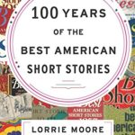100 Years of the Best American Short Stories -Lorrie Moore